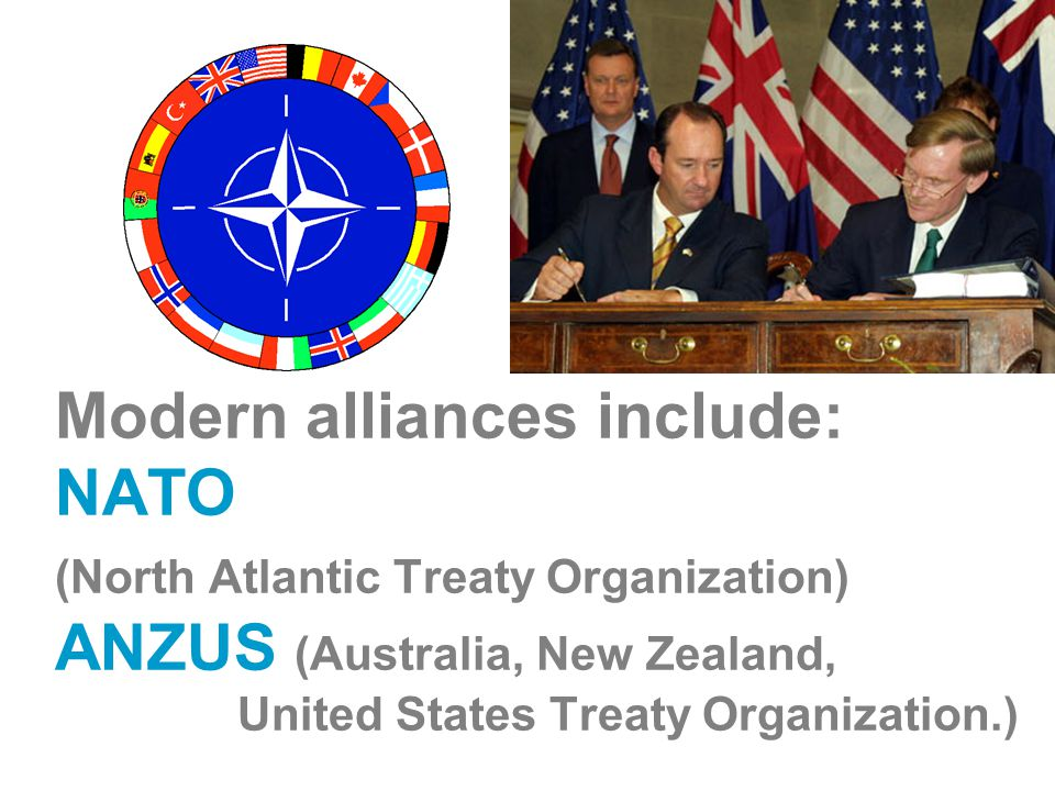 Modern alliances include: NATO (North Atlantic Treaty Organization) ANZUS (Australia, New Zealand, United States Treaty Organization.)