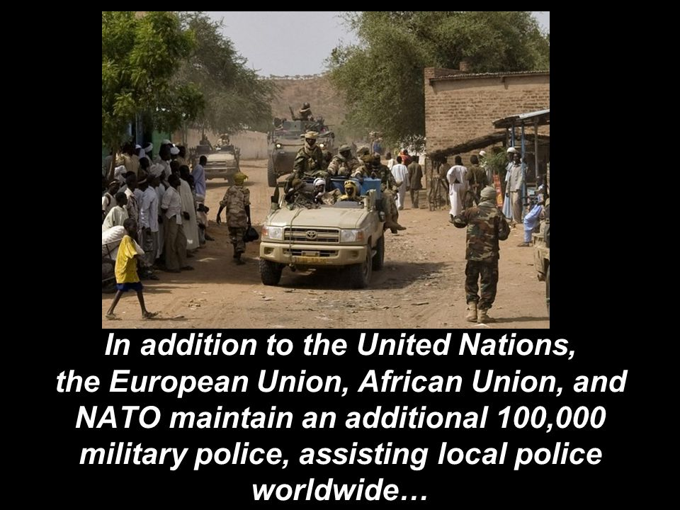 In addition to the United Nations, the European Union, African Union, and NATO maintain an additional 100,000 military police, assisting local police worldwide…