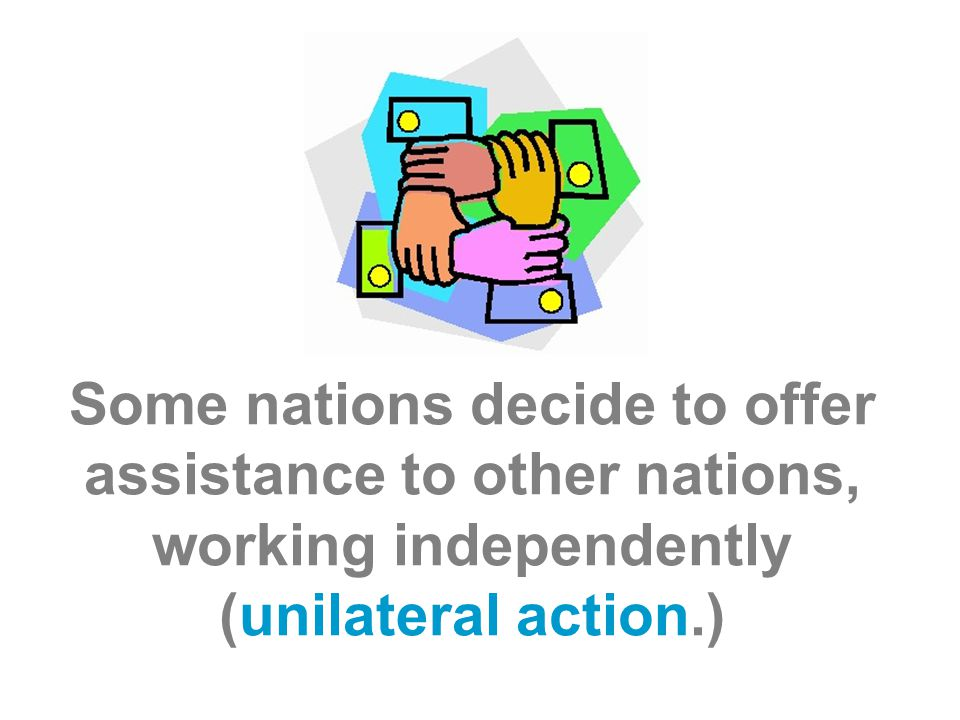 Some nations decide to offer assistance to other nations, working independently (unilateral action.)
