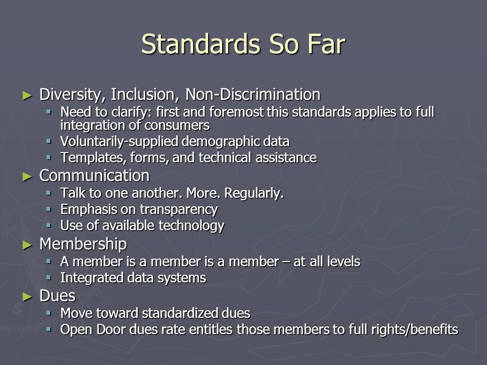Standards So Far ► Diversity, Inclusion, Non-Discrimination  Need to clarify: first and foremost this standards applies to full integration of consumers  Voluntarily-supplied demographic data  Templates, forms, and technical assistance ► Communication  Talk to one another.