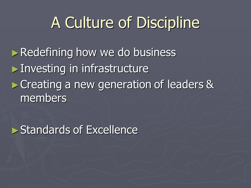 A Culture of Discipline ► Redefining how we do business ► Investing in infrastructure ► Creating a new generation of leaders & members ► Standards of Excellence