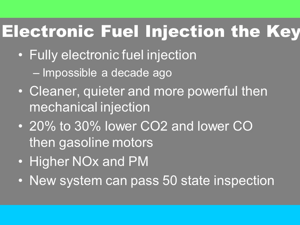 Electronic Fuel Injection the Key Fully electronic fuel injection –Impossible a decade ago Cleaner, quieter and more powerful then mechanical injection 20% to 30% lower CO2 and lower CO then gasoline motors Higher NOx and PM New system can pass 50 state inspection