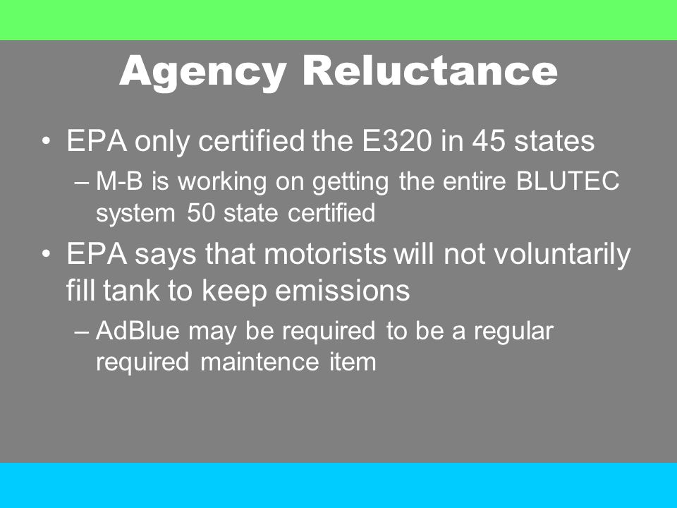 Agency Reluctance EPA only certified the E320 in 45 states –M-B is working on getting the entire BLUTEC system 50 state certified EPA says that motori