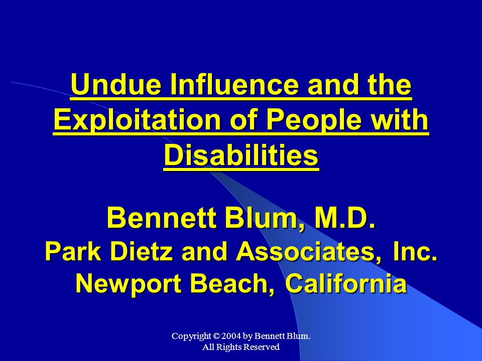 Copyright © 2004 by Bennett Blum. All Rights Reserved Undue Influence and the Exploitation of People with Disabilities Bennett Blum, M.D. Park Dietz a