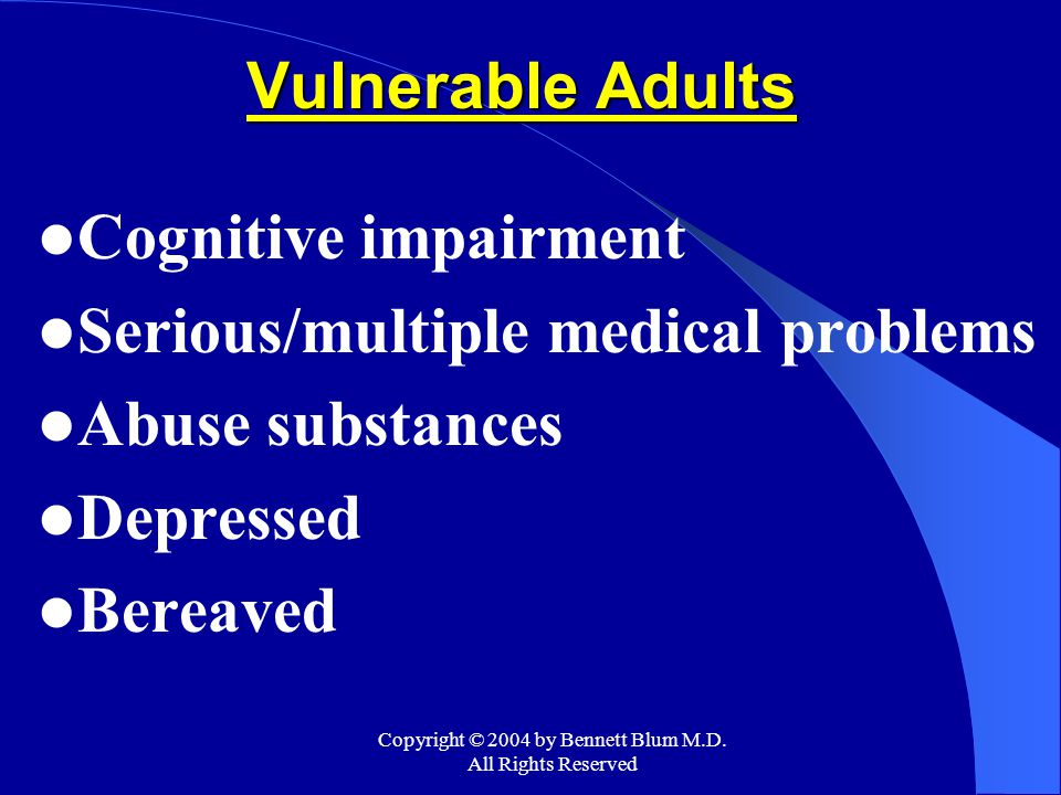 Copyright © 2004 by Bennett Blum M.D. All Rights Reserved Vulnerable Adults Cognitive impairment Serious/multiple medical problems Abuse substances De