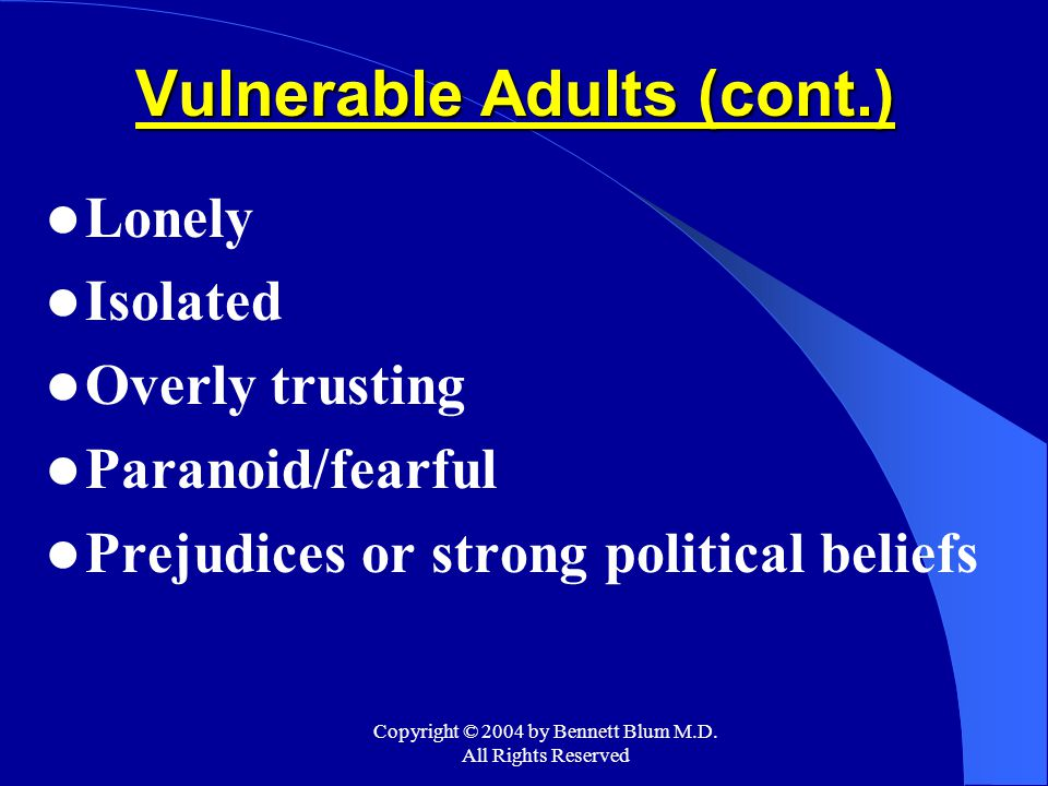 Copyright © 2004 by Bennett Blum M.D. All Rights Reserved Vulnerable Adults (cont.) Lonely Isolated Overly trusting Paranoid/fearful Prejudices or str