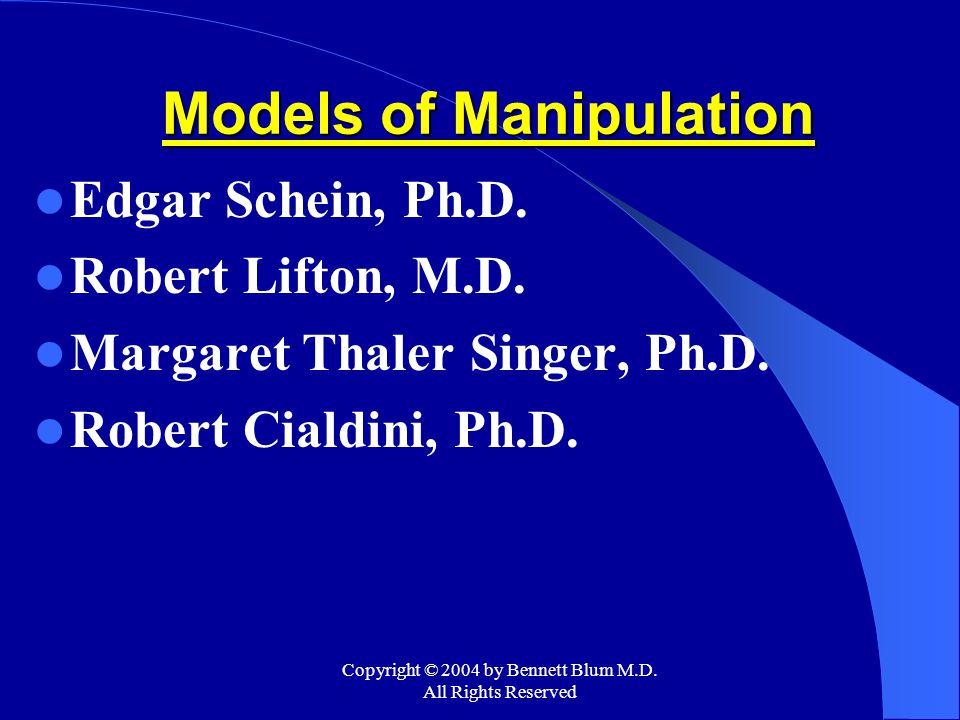 Copyright © 2004 by Bennett Blum M.D. All Rights Reserved Models of Manipulation Edgar Schein, Ph.D. Robert Lifton, M.D. Margaret Thaler Singer, Ph.D.
