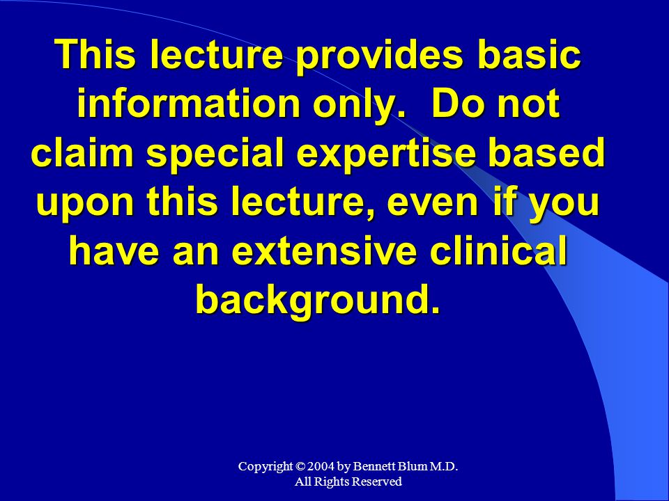 Copyright © 2004 by Bennett Blum M.D. All Rights Reserved This lecture provides basic information only. Do not claim special expertise based upon this