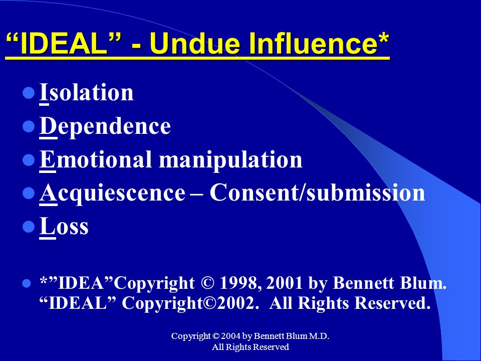 """Copyright © 2004 by Bennett Blum M.D. All Rights Reserved """"IDEAL"""" - Undue Influence* Isolation Dependence Emotional manipulation Acquiescence – Consen"""