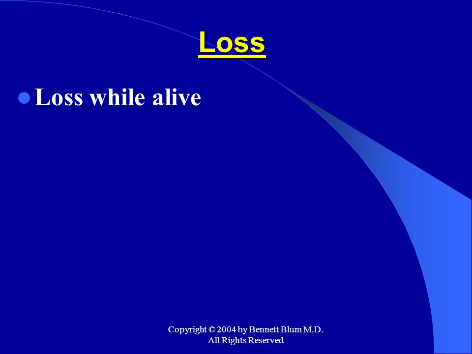 Copyright © 2004 by Bennett Blum M.D. All Rights Reserved Loss Loss while alive