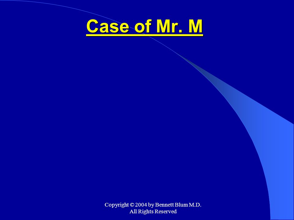 Copyright © 2004 by Bennett Blum M.D. All Rights Reserved Case of Mr. M