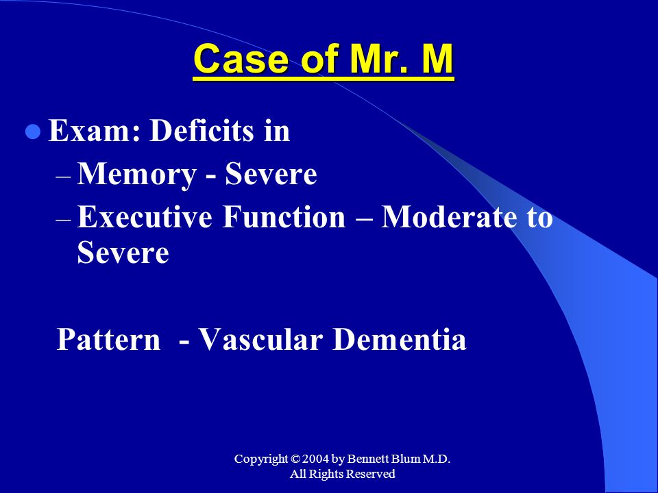 Copyright © 2004 by Bennett Blum M.D. All Rights Reserved Case of Mr. M Exam: Deficits in – Memory - Severe – Executive Function – Moderate to Severe