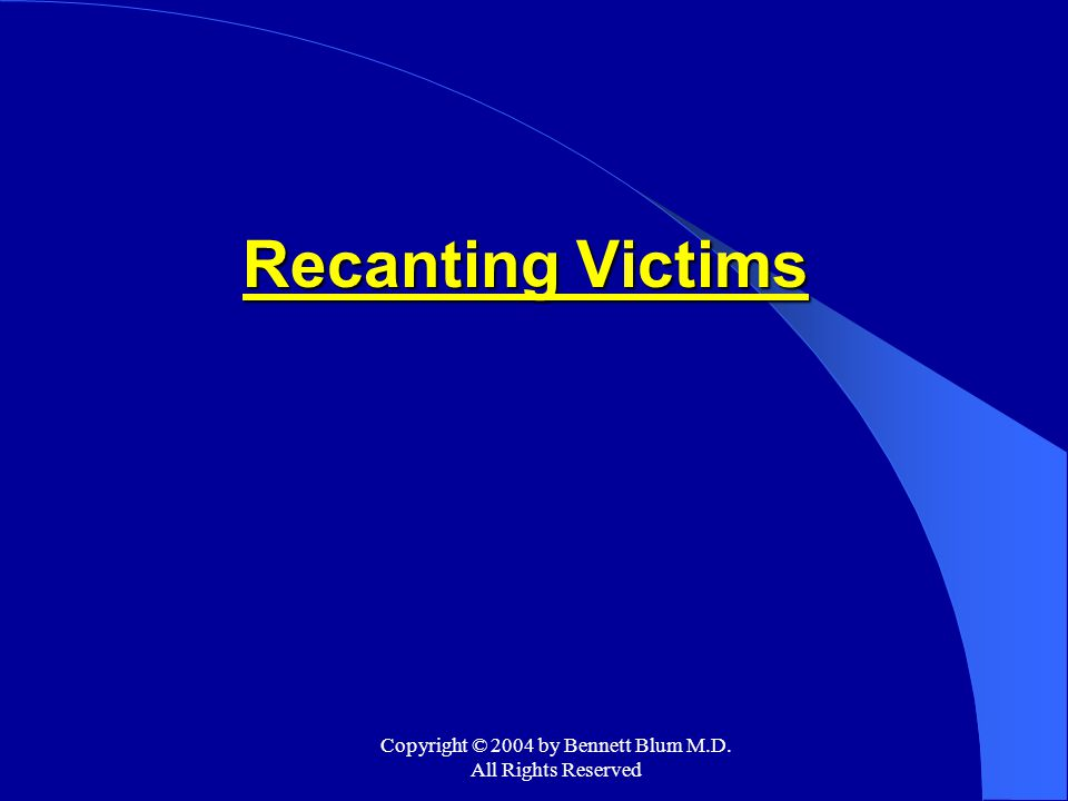 Copyright © 2004 by Bennett Blum M.D. All Rights Reserved Recanting Victims