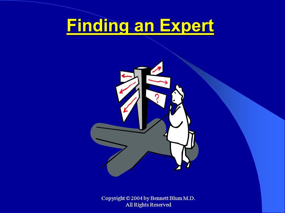 Copyright © 2004 by Bennett Blum M.D. All Rights Reserved Finding an Expert