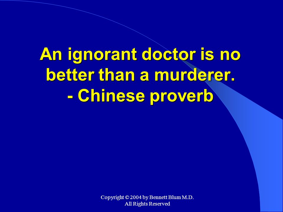 Copyright © 2004 by Bennett Blum M.D. All Rights Reserved An ignorant doctor is no better than a murderer. - Chinese proverb