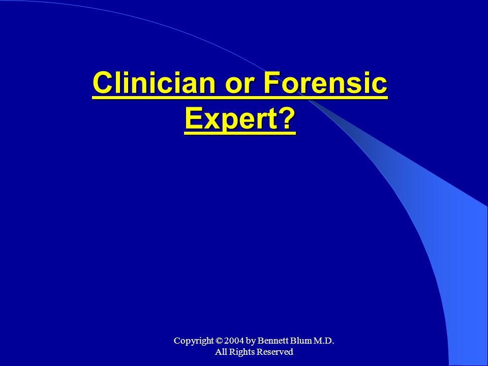 Copyright © 2004 by Bennett Blum M.D. All Rights Reserved Clinician or Forensic Expert?
