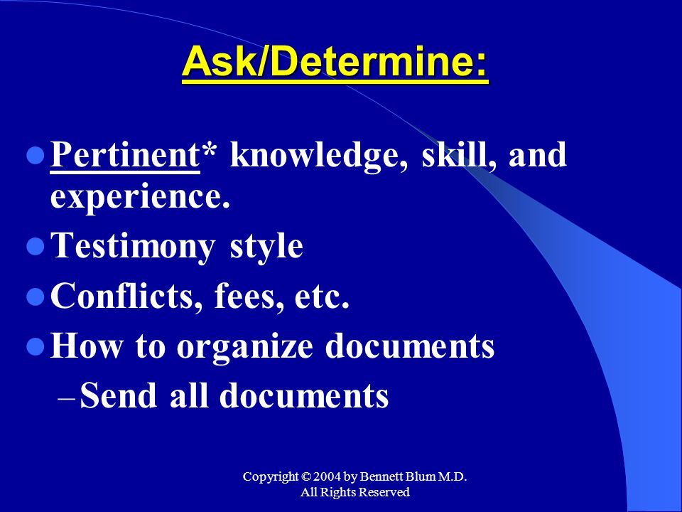 Copyright © 2004 by Bennett Blum M.D. All Rights Reserved Ask/Determine: Pertinent* knowledge, skill, and experience. Testimony style Conflicts, fees,