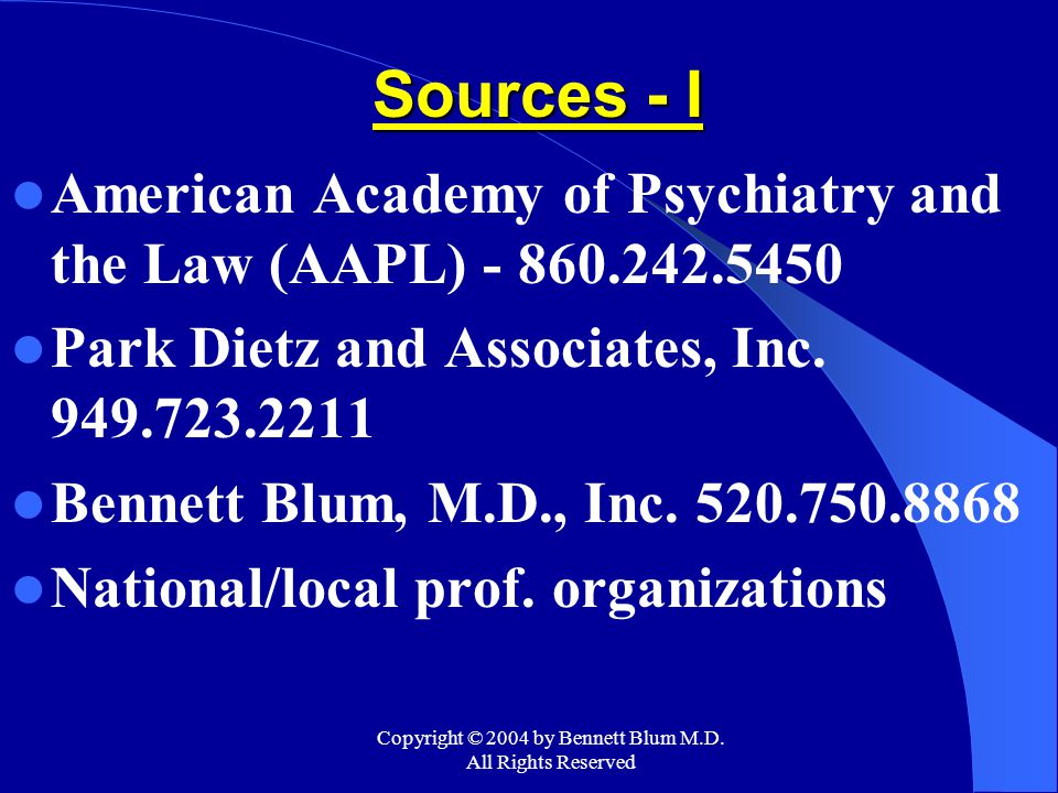 Copyright © 2004 by Bennett Blum M.D. All Rights Reserved Sources - I American Academy of Psychiatry and the Law (AAPL) - 860.242.5450 Park Dietz and