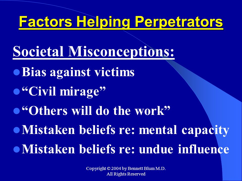 """Copyright © 2004 by Bennett Blum M.D. All Rights Reserved Factors Helping Perpetrators Societal Misconceptions: Bias against victims """"Civil mirage"""" """"O"""