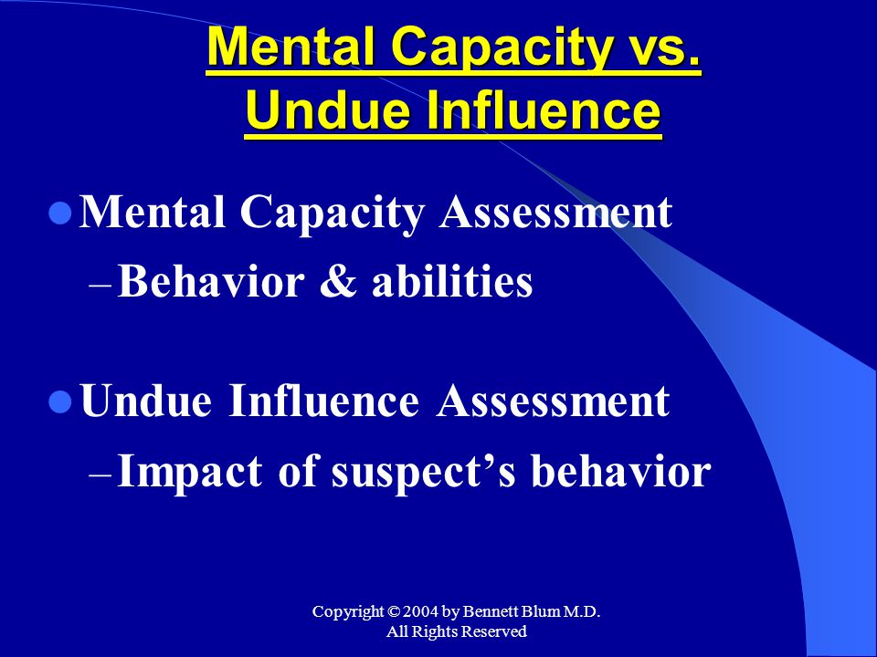 Copyright © 2004 by Bennett Blum M.D. All Rights Reserved Mental Capacity vs. Undue Influence Mental Capacity Assessment – Behavior & abilities Undue