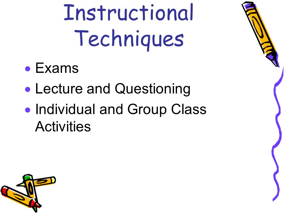 Instructional Techniques  Exams  Lecture and Questioning  Individual and Group Class Activities