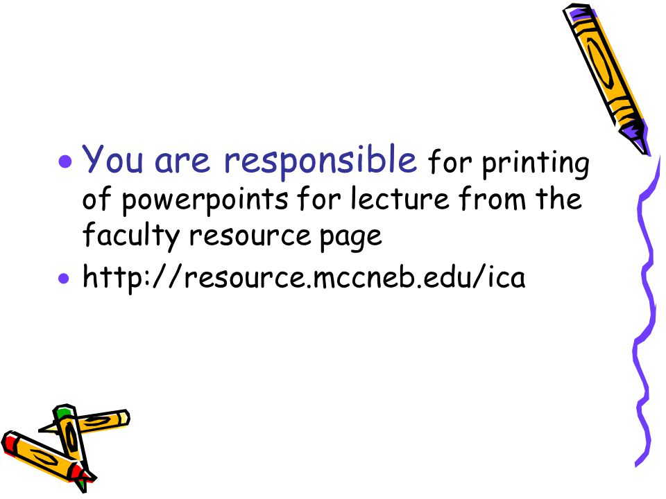  You are responsible for printing of powerpoints for lecture from the faculty resource page  http://resource.mccneb.edu/ica