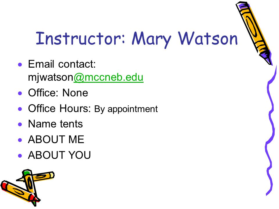 Instructor: Mary Watson  Email contact: mjwatson@mccneb.edu@mccneb.edu  Office: None  Office Hours: By appointment  Name tents  ABOUT ME  ABOUT YOU