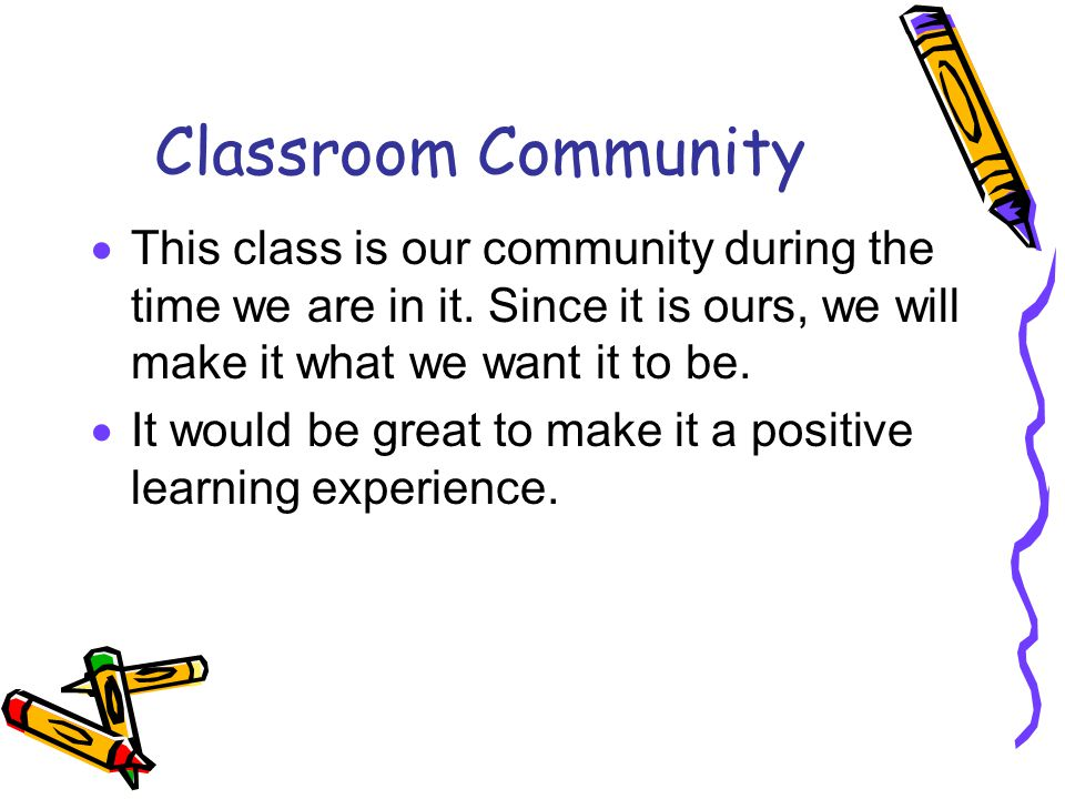 Classroom Community  This class is our community during the time we are in it.