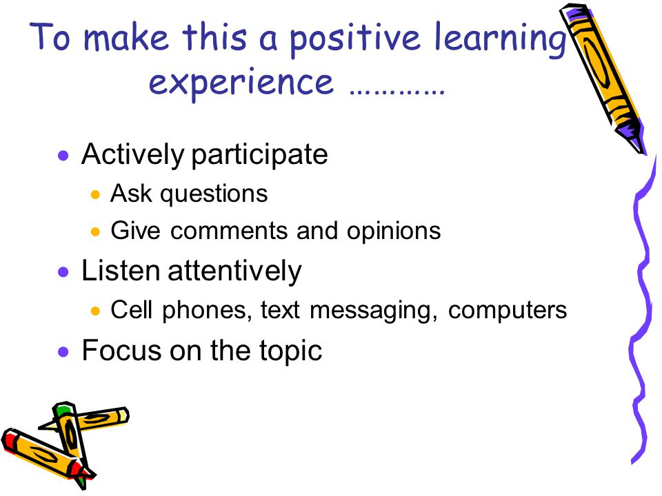 To make this a positive learning experience …………  Actively participate  Ask questions  Give comments and opinions  Listen attentively  Cell phones, text messaging, computers  Focus on the topic