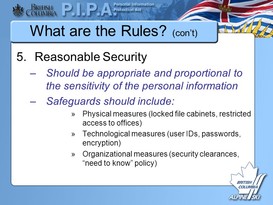 What are the Rules? (con't) 5.Reasonable Security –Should be appropriate and proportional to the sensitivity of the personal information –Safeguards s