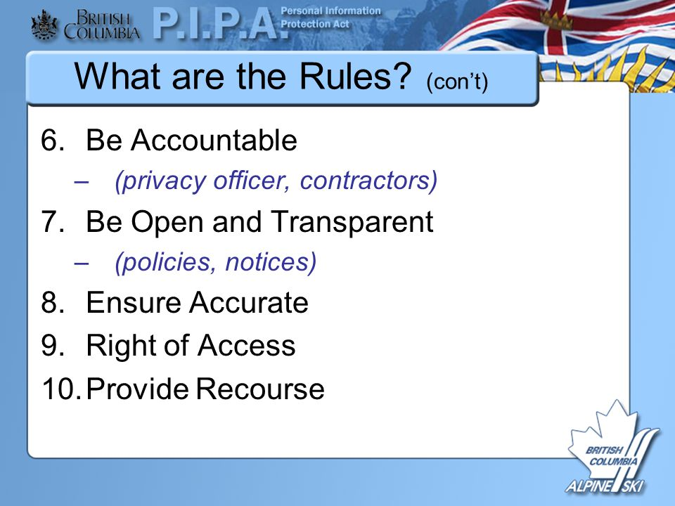 What are the Rules? (con't) 6.Be Accountable –(privacy officer, contractors) 7.Be Open and Transparent –(policies, notices) 8.Ensure Accurate 9.Right