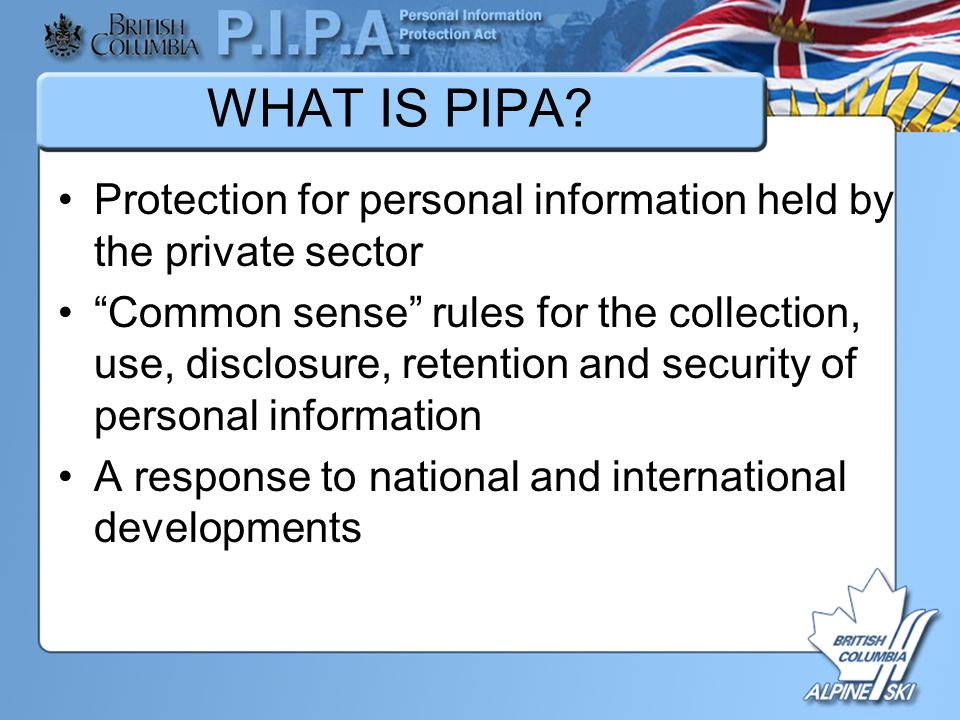 """WHAT IS PIPA? Protection for personal information held by the private sector """"Common sense"""" rules for the collection, use, disclosure, retention and s"""
