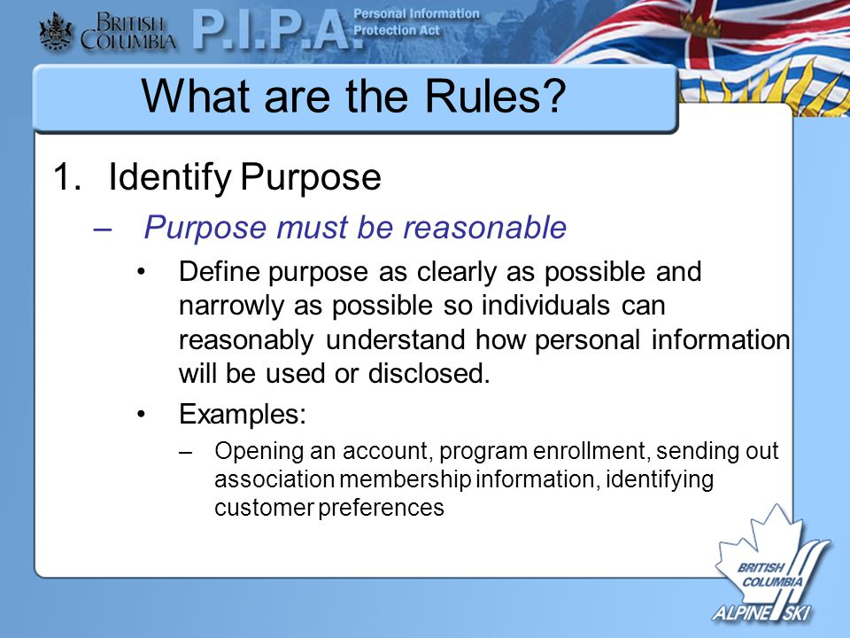 What are the Rules? 1.Identify Purpose –Purpose must be reasonable Define purpose as clearly as possible and narrowly as possible so individuals can r