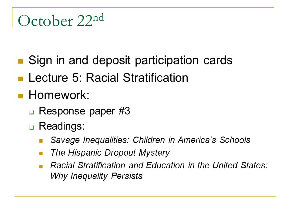 October 22 nd Sign in and deposit participation cards Lecture 5: Racial Stratification Homework:  Response paper #3  Readings: Savage Inequalities: Children in America's Schools The Hispanic Dropout Mystery Racial Stratification and Education in the United States: Why Inequality Persists