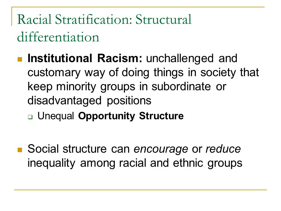 Racial Stratification: Structural differentiation Institutional Racism: unchallenged and customary way of doing things in society that keep minority groups in subordinate or disadvantaged positions  Unequal Opportunity Structure Social structure can encourage or reduce inequality among racial and ethnic groups