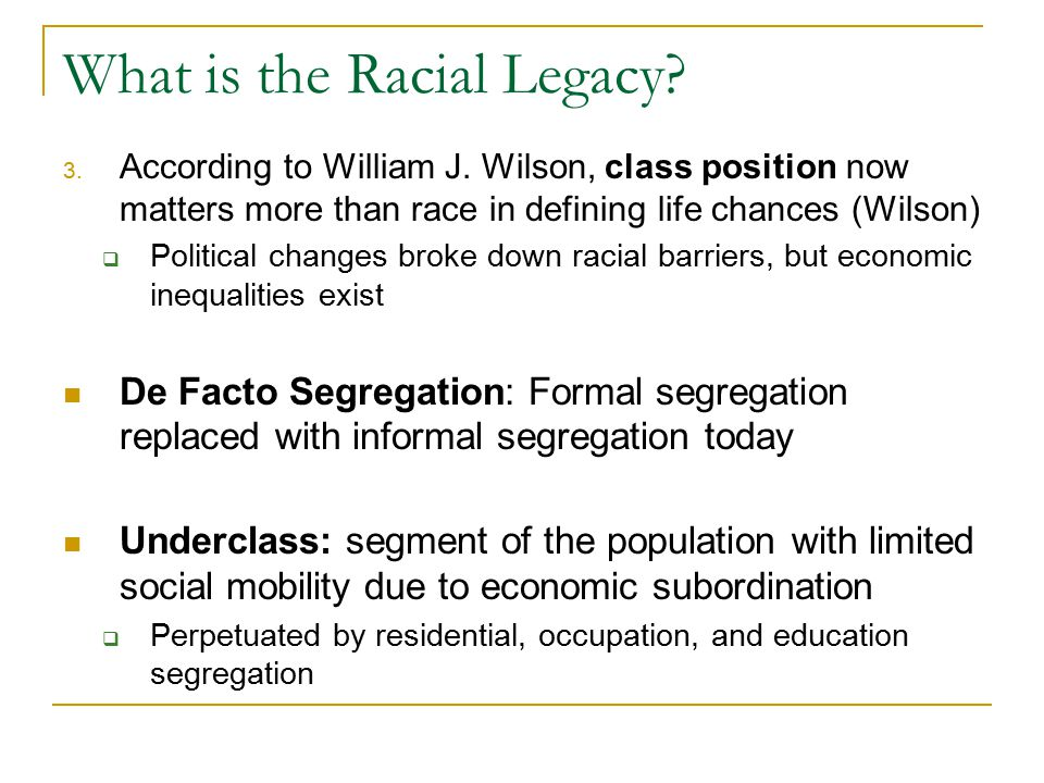 What is the Racial Legacy? 3. According to William J. Wilson, class position now matters more than race in defining life chances (Wilson)  Political