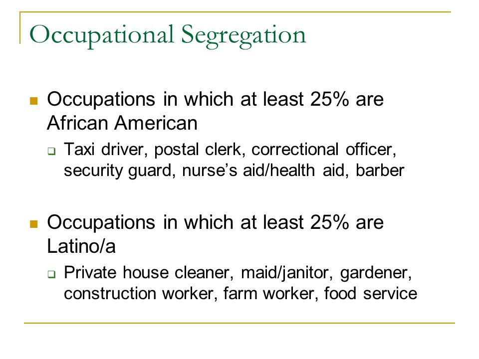 Occupational Segregation Occupations in which at least 25% are African American  Taxi driver, postal clerk, correctional officer, security guard, nurse's aid/health aid, barber Occupations in which at least 25% are Latino/a  Private house cleaner, maid/janitor, gardener, construction worker, farm worker, food service