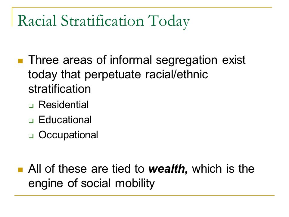 Racial Stratification Today Three areas of informal segregation exist today that perpetuate racial/ethnic stratification  Residential  Educational  Occupational All of these are tied to wealth, which is the engine of social mobility