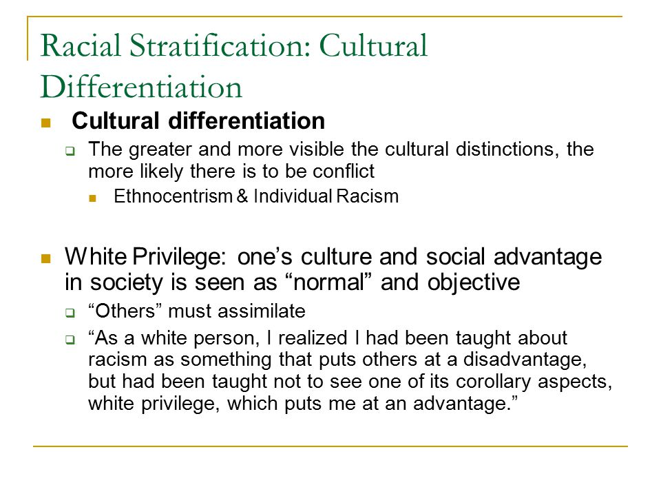 Racial Stratification: Cultural Differentiation Cultural differentiation  The greater and more visible the cultural distinctions, the more likely there is to be conflict Ethnocentrism & Individual Racism White Privilege: one's culture and social advantage in society is seen as normal and objective  Others must assimilate  As a white person, I realized I had been taught about racism as something that puts others at a disadvantage, but had been taught not to see one of its corollary aspects, white privilege, which puts me at an advantage.