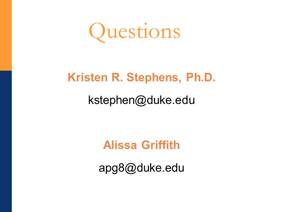 Questions Kristen R. Stephens, Ph.D. kstephen@duke.edu Alissa Griffith apg8@duke.edu