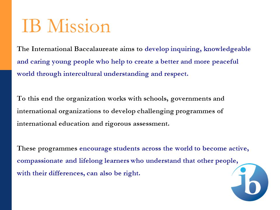 IB Mission The International Baccalaureate aims to develop inquiring, knowledgeable and caring young people who help to create a better and more peaceful world through intercultural understanding and respect.