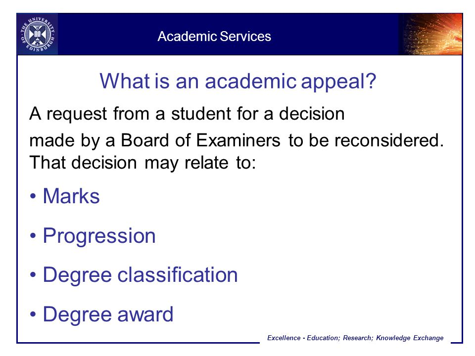 Excellence - Education; Research; Knowledge Exchange What is an academic appeal? A request from a student for a decision made by a Board of Examiners