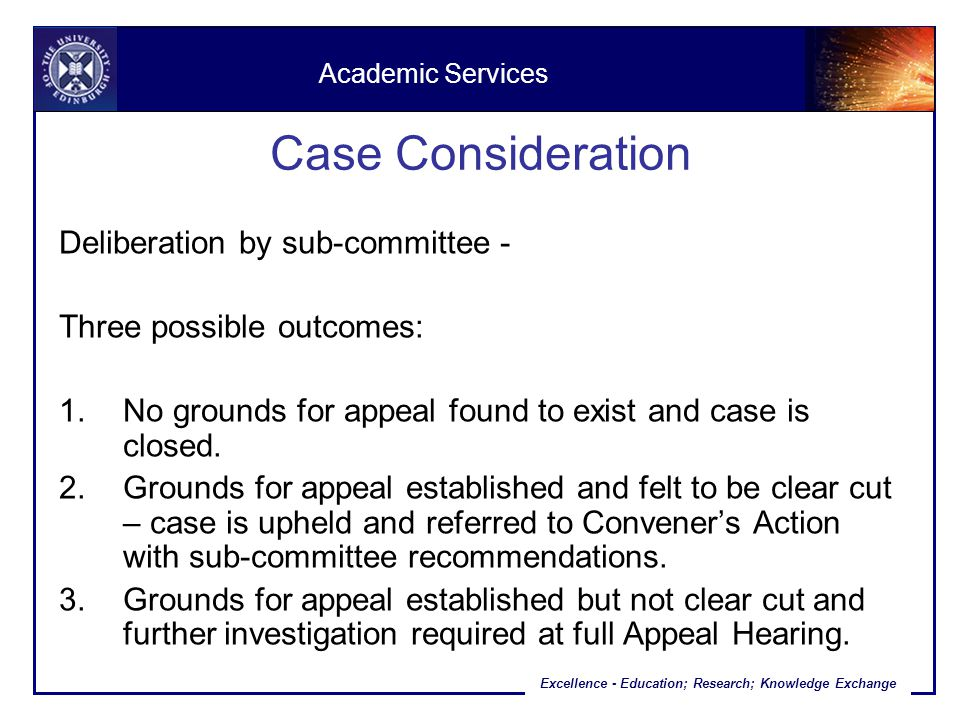 Excellence - Education; Research; Knowledge Exchange Case Consideration Deliberation by sub-committee - Three possible outcomes: 1.No grounds for appeal found to exist and case is closed.