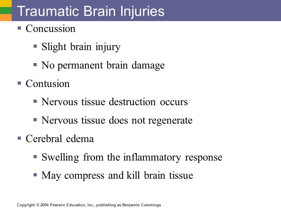 Copyright © 2006 Pearson Education, Inc., publishing as Benjamin Cummings Traumatic Brain Injuries  Concussion  Slight brain injury  No permanent b