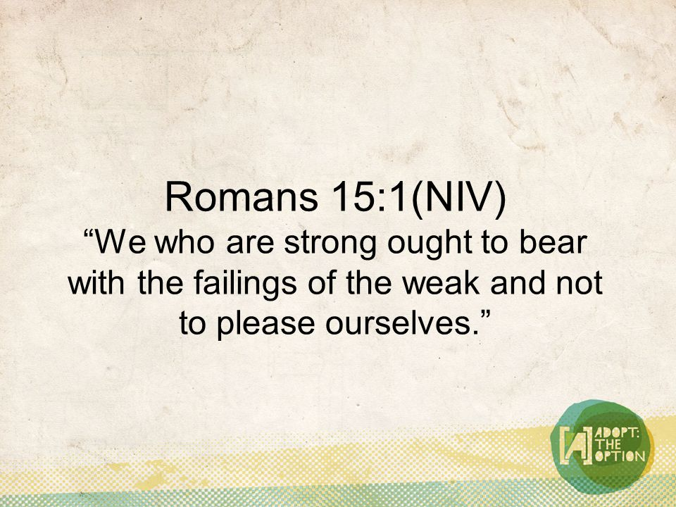 Romans 15:1(NIV) We who are strong ought to bear with the failings of the weak and not to please ourselves.