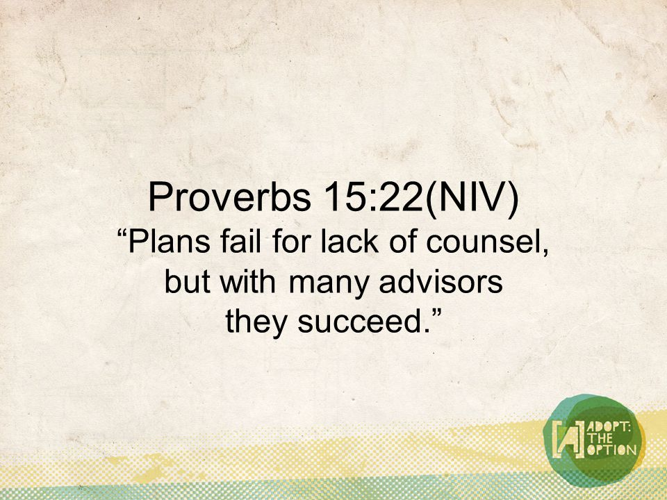 Proverbs 15:22(NIV) Plans fail for lack of counsel, but with many advisors they succeed.