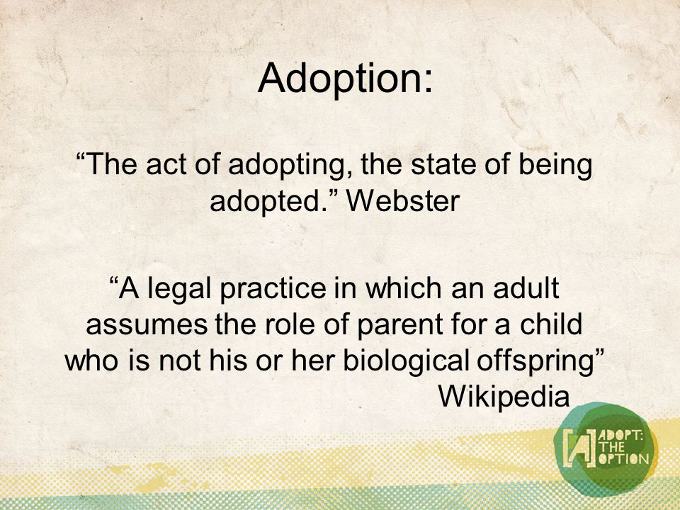 Adoption: The act of adopting, the state of being adopted. Webster A legal practice in which an adult assumes the role of parent for a child who is not his or her biological offspring Wikipedia