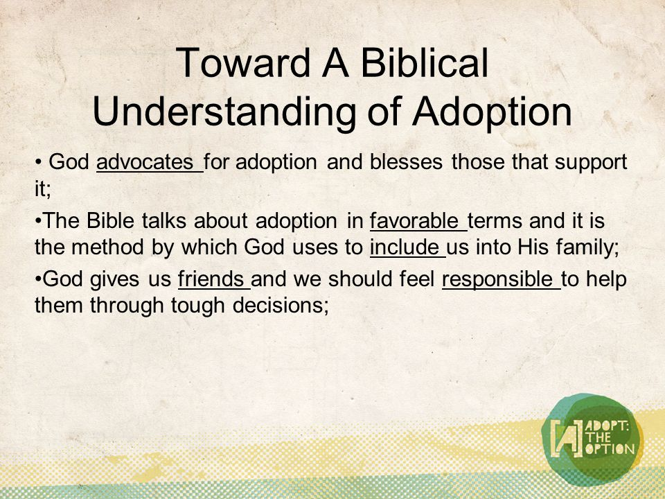 Toward A Biblical Understanding of Adoption God advocates for adoption and blesses those that support it; The Bible talks about adoption in favorable terms and it is the method by which God uses to include us into His family; God gives us friends and we should feel responsible to help them through tough decisions;