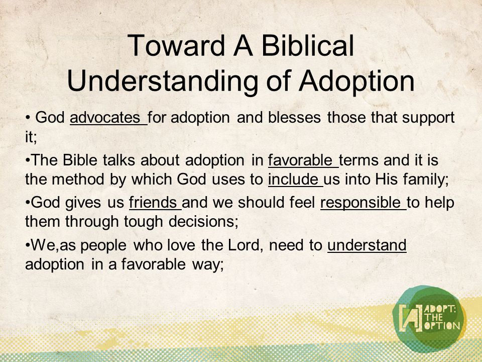 Toward A Biblical Understanding of Adoption God advocates for adoption and blesses those that support it; The Bible talks about adoption in favorable terms and it is the method by which God uses to include us into His family; God gives us friends and we should feel responsible to help them through tough decisions; We,as people who love the Lord, need to understand adoption in a favorable way;