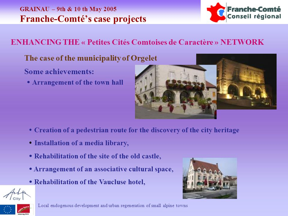 GRAINAU – 9th & 10 th May 2005 Franche-Comté's case projects Local endogenous development and urban regeneration of small alpine towns ENHANCING THE « Petites Cités Comtoises de Caractère » NETWORK The case of the municipality of Orgelet Some achievements:  Creation of a pedestrian route for the discovery of the city heritage  Installation of a media library,  Rehabilitation of the site of the old castle,  Arrangement of an associative cultural space,  Rehabilitation of the Vaucluse hotel,  Arrangement of the town hall